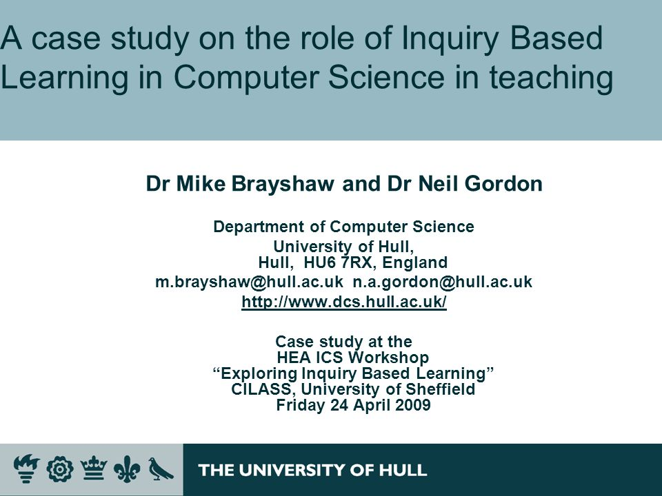A case study on the role of Inquiry Based Learning in Computer Science in teaching Dr Mike Brayshaw and Dr Neil Gordon Department of Computer Science University of Hull, Hull, HU6 7RX, England m.brayshaw@hull.ac.uk n.a.gordon@hull.ac.uk http://www.dcs.hull.ac.uk/ Case study at the HEA ICS Workshop Exploring Inquiry Based Learning CILASS, University of Sheffield Friday 24 April 2009