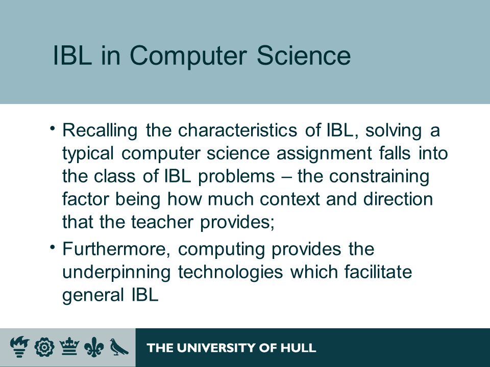 IBL in Computer Science Recalling the characteristics of IBL, solving a typical computer science assignment falls into the class of IBL problems – the constraining factor being how much context and direction that the teacher provides; Furthermore, computing provides the underpinning technologies which facilitate general IBL
