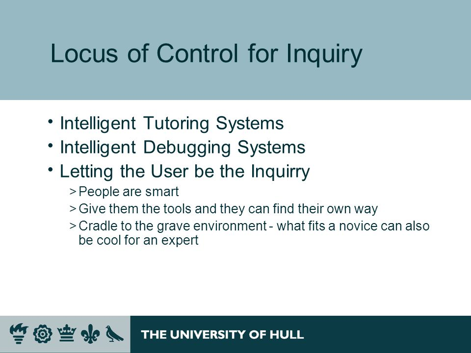Locus of Control for Inquiry Intelligent Tutoring Systems Intelligent Debugging Systems Letting the User be the Inquirry >People are smart >Give them the tools and they can find their own way >Cradle to the grave environment - what fits a novice can also be cool for an expert