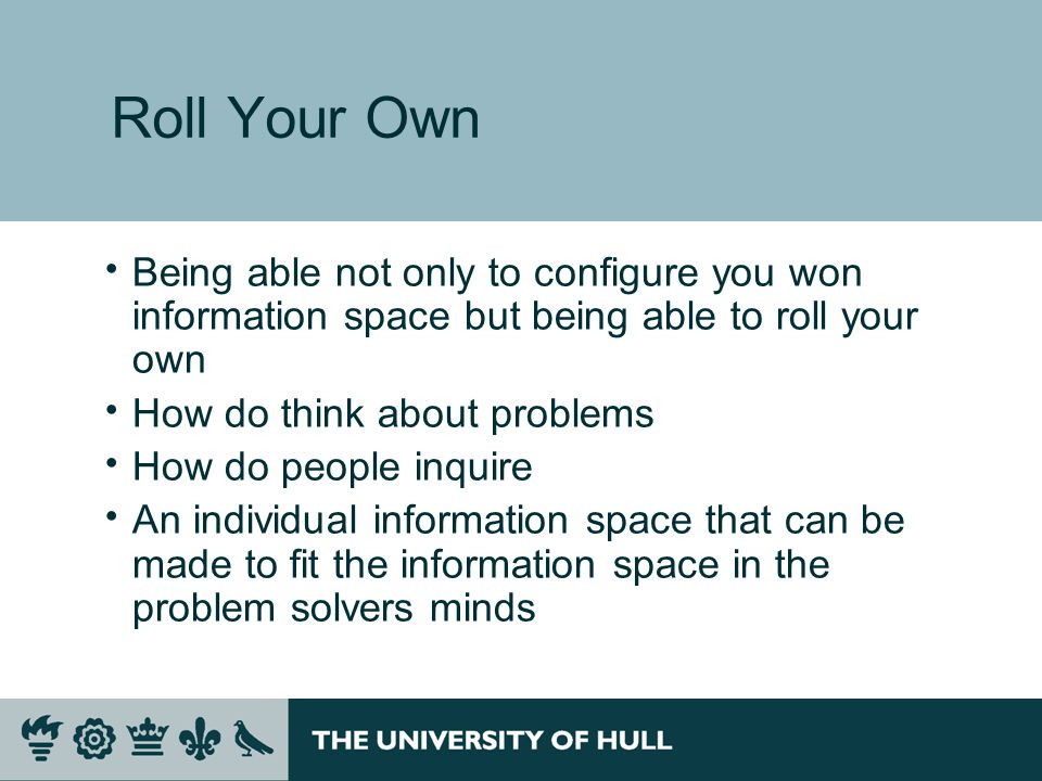Roll Your Own Being able not only to configure you won information space but being able to roll your own How do think about problems How do people inquire An individual information space that can be made to fit the information space in the problem solvers minds