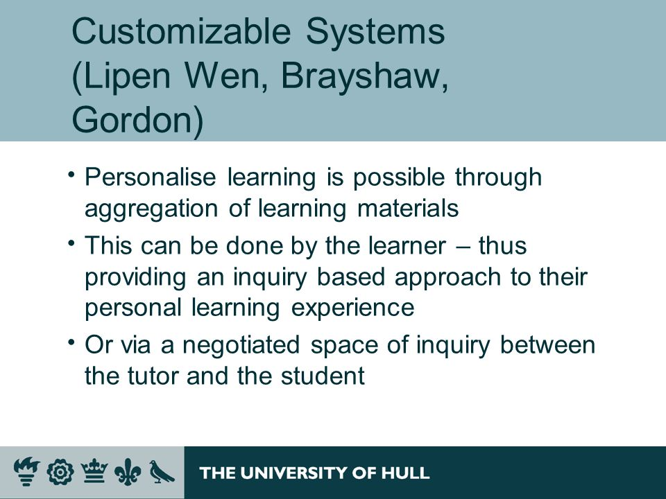 Customizable Systems (Lipen Wen, Brayshaw, Gordon) Personalise learning is possible through aggregation of learning materials This can be done by the learner – thus providing an inquiry based approach to their personal learning experience Or via a negotiated space of inquiry between the tutor and the student