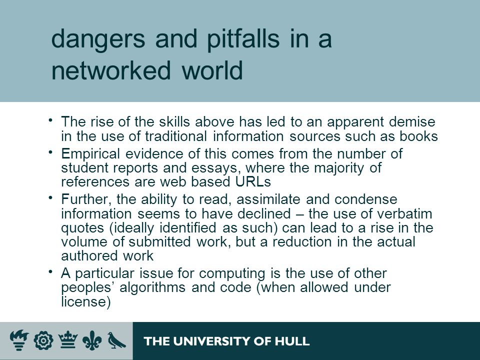 dangers and pitfalls in a networked world The rise of the skills above has led to an apparent demise in the use of traditional information sources such as books Empirical evidence of this comes from the number of student reports and essays, where the majority of references are web based URLs Further, the ability to read, assimilate and condense information seems to have declined – the use of verbatim quotes (ideally identified as such) can lead to a rise in the volume of submitted work, but a reduction in the actual authored work A particular issue for computing is the use of other peoples algorithms and code (when allowed under license)