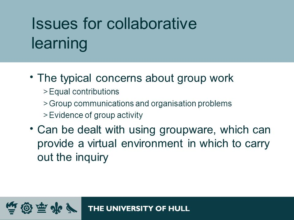 Issues for collaborative learning The typical concerns about group work >Equal contributions >Group communications and organisation problems >Evidence of group activity Can be dealt with using groupware, which can provide a virtual environment in which to carry out the inquiry