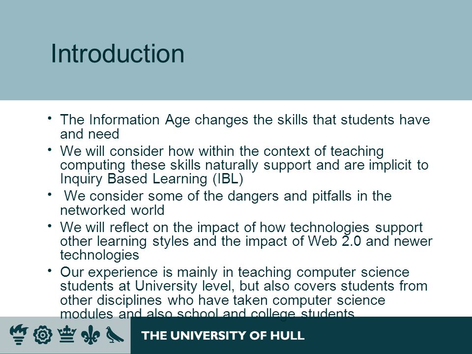 Introduction The Information Age changes the skills that students have and need We will consider how within the context of teaching computing these skills naturally support and are implicit to Inquiry Based Learning (IBL) We consider some of the dangers and pitfalls in the networked world We will reflect on the impact of how technologies support other learning styles and the impact of Web 2.0 and newer technologies Our experience is mainly in teaching computer science students at University level, but also covers students from other disciplines who have taken computer science modules and also school and college students