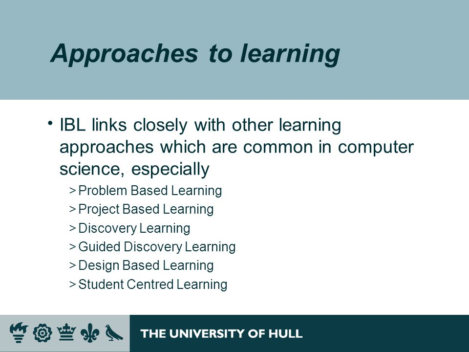 Approaches to learning IBL links closely with other learning approaches which are common in computer science, especially >Problem Based Learning >Project Based Learning >Discovery Learning >Guided Discovery Learning >Design Based Learning >Student Centred Learning
