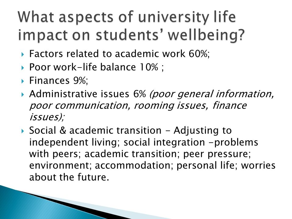 Factors related to academic work 60%; Poor work-life balance 10% ; Finances 9%; Administrative issues 6% (poor general information, poor communication, rooming issues, finance issues); Social & academic transition - Adjusting to independent living; social integration -problems with peers; academic transition; peer pressure; environment; accommodation; personal life; worries about the future.