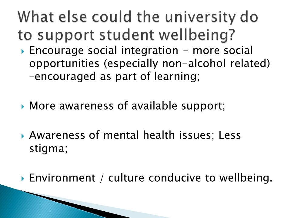 Encourage social integration - more social opportunities (especially non-alcohol related) –encouraged as part of learning; More awareness of available support; Awareness of mental health issues; Less stigma; Environment / culture conducive to wellbeing.