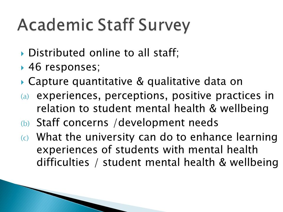 Distributed online to all staff; 46 responses; Capture quantitative & qualitative data on (a) experiences, perceptions, positive practices in relation to student mental health & wellbeing (b) Staff concerns /development needs (c) What the university can do to enhance learning experiences of students with mental health difficulties / student mental health & wellbeing