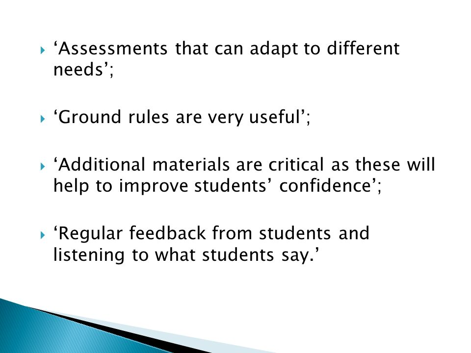 Assessments that can adapt to different needs; Ground rules are very useful; Additional materials are critical as these will help to improve students confidence; Regular feedback from students and listening to what students say.