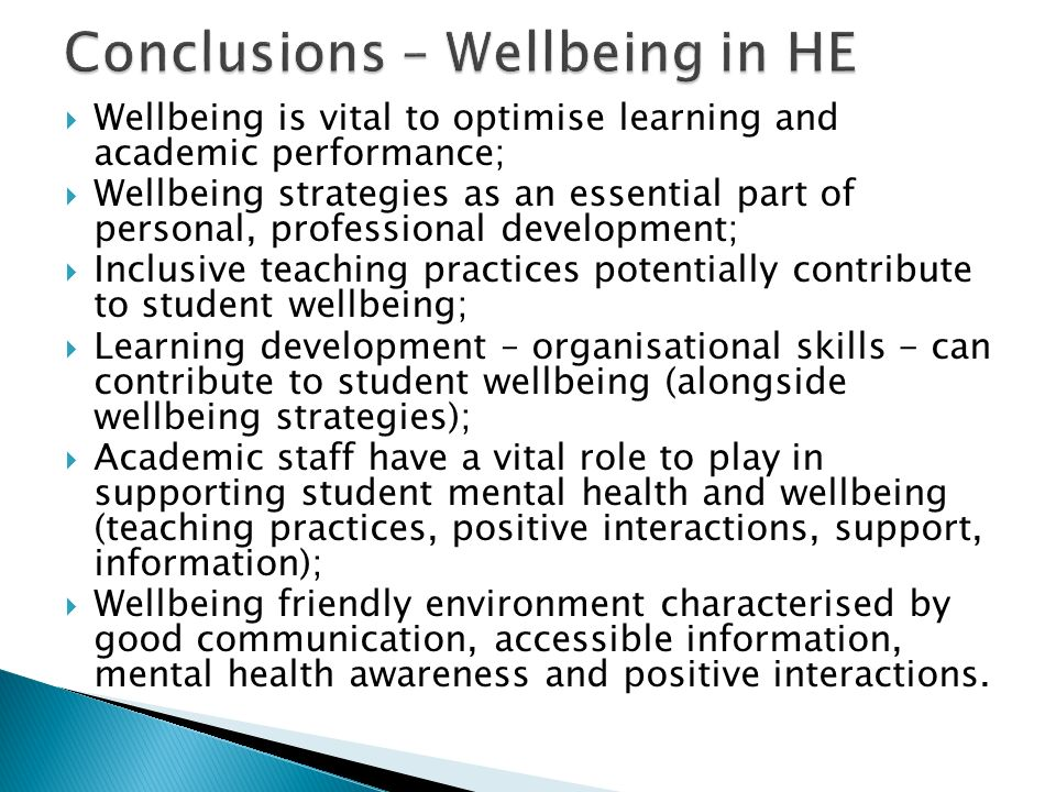 Wellbeing is vital to optimise learning and academic performance; Wellbeing strategies as an essential part of personal, professional development; Inclusive teaching practices potentially contribute to student wellbeing; Learning development – organisational skills - can contribute to student wellbeing (alongside wellbeing strategies); Academic staff have a vital role to play in supporting student mental health and wellbeing (teaching practices, positive interactions, support, information); Wellbeing friendly environment characterised by good communication, accessible information, mental health awareness and positive interactions.