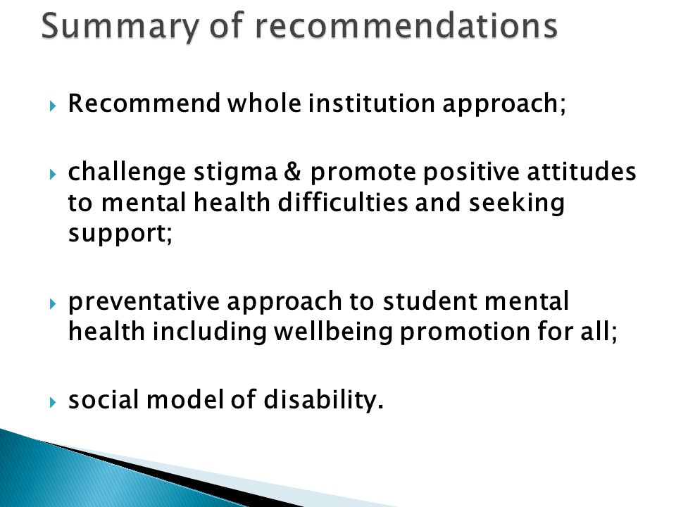 Recommend whole institution approach; challenge stigma & promote positive attitudes to mental health difficulties and seeking support; preventative approach to student mental health including wellbeing promotion for all; social model of disability.