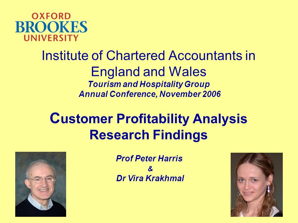 Institute of Chartered Accountants in England and Wales Tourism and Hospitality Group Annual Conference, November 2006 C ustomer Profitability Analysis Research Findings Prof Peter Harris & Dr Vira Krakhmal