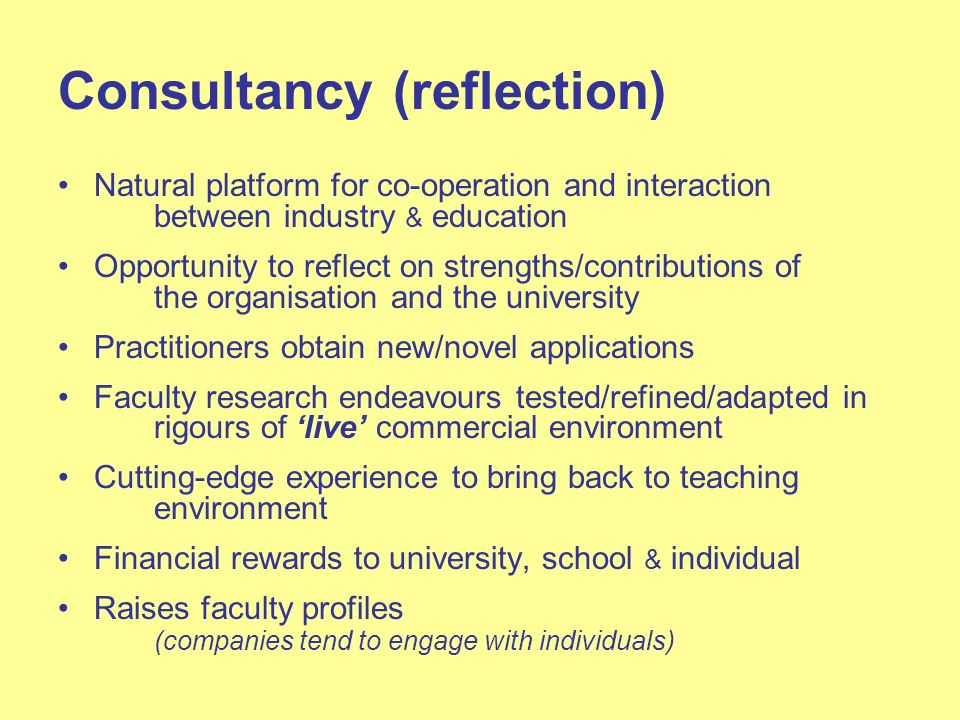 Consultancy (reflection) Natural platform for co-operation and interaction between industry & education Opportunity to reflect on strengths/contributions of the organisation and the university Practitioners obtain new/novel applications Faculty research endeavours tested/refined/adapted in rigours of live commercial environment Cutting-edge experience to bring back to teaching environment Financial rewards to university, school & individual Raises faculty profiles (companies tend to engage with individuals)