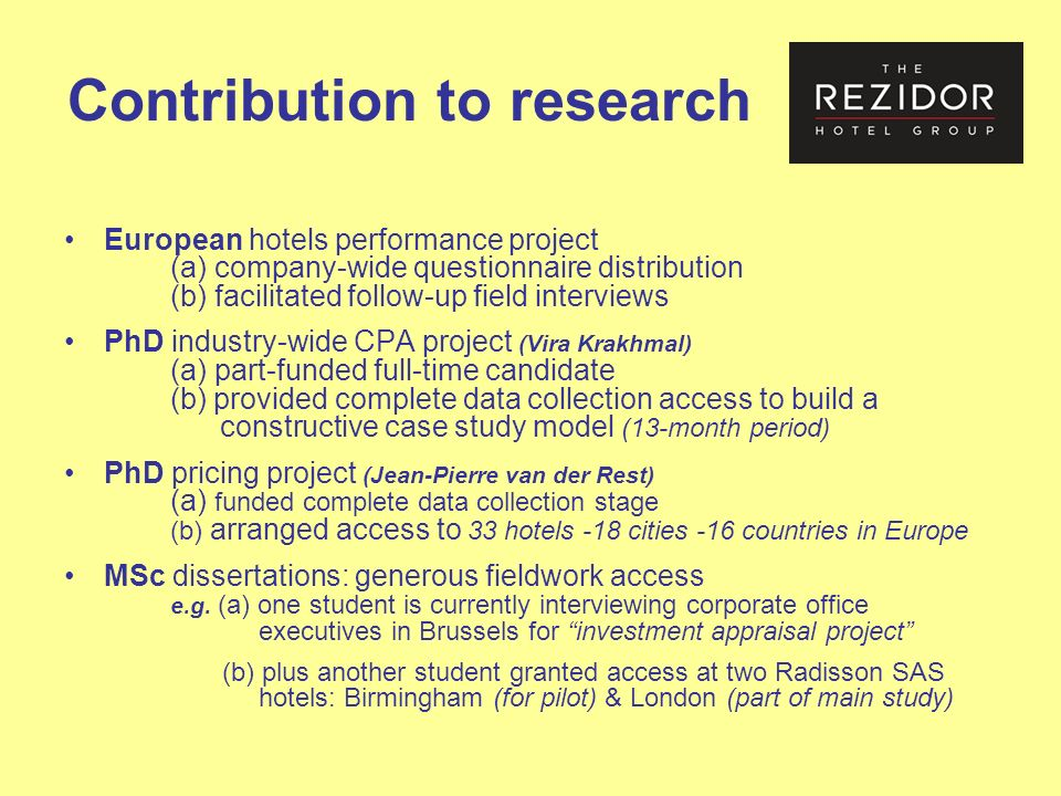 Contribution to research European hotels performance project (a) company-wide questionnaire distribution (b) facilitated follow-up field interviews PhD industry-wide CPA project (Vira Krakhmal) (a) part-funded full-time candidate (b) provided complete data collection access to build a constructive case study model (13-month period) PhD pricing project (Jean-Pierre van der Rest) (a) funded complete data collection stage (b) arranged access to 33 hotels -18 cities -16 countries in Europe MSc dissertations: generous fieldwork access e.g.