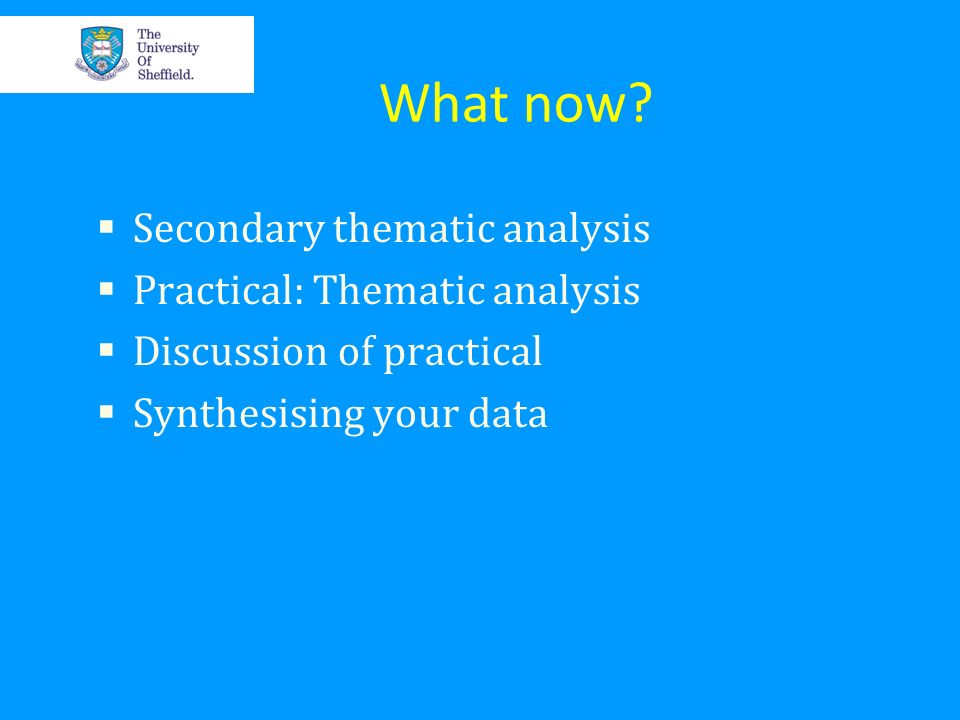 What now? Secondary thematic analysis Practical: Thematic analysis Discussion of practical Synthesising your data