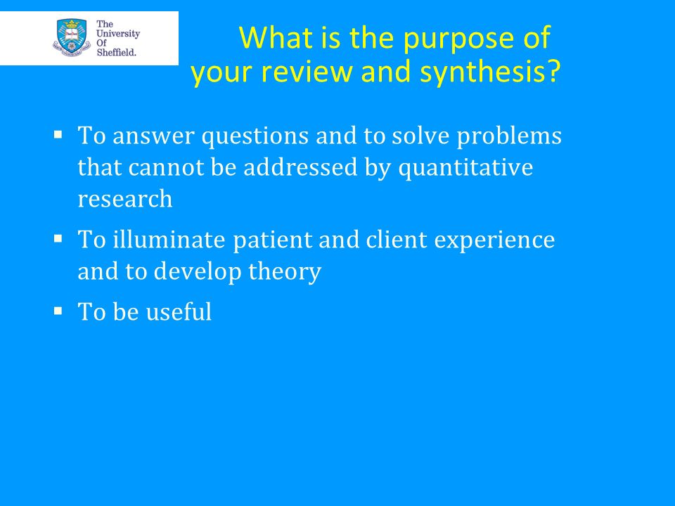 What is the purpose of your review and synthesis? To answer questions and to solve problems that cannot be addressed by quantitative research To illum
