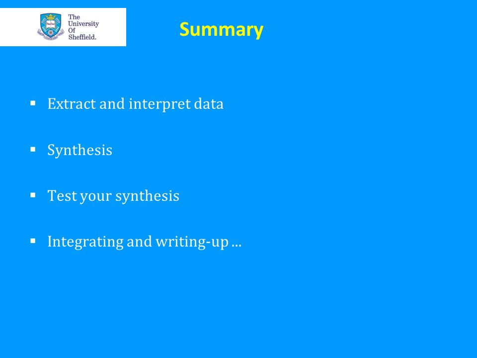 Summary Extract and interpret data Synthesis Test your synthesis Integrating and writing-up...