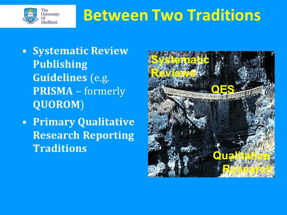 Between Two Traditions Systematic Review Publishing Guidelines (e.g. PRISMA – formerly QUOROM) Primary Qualitative Research Reporting Traditions Quali
