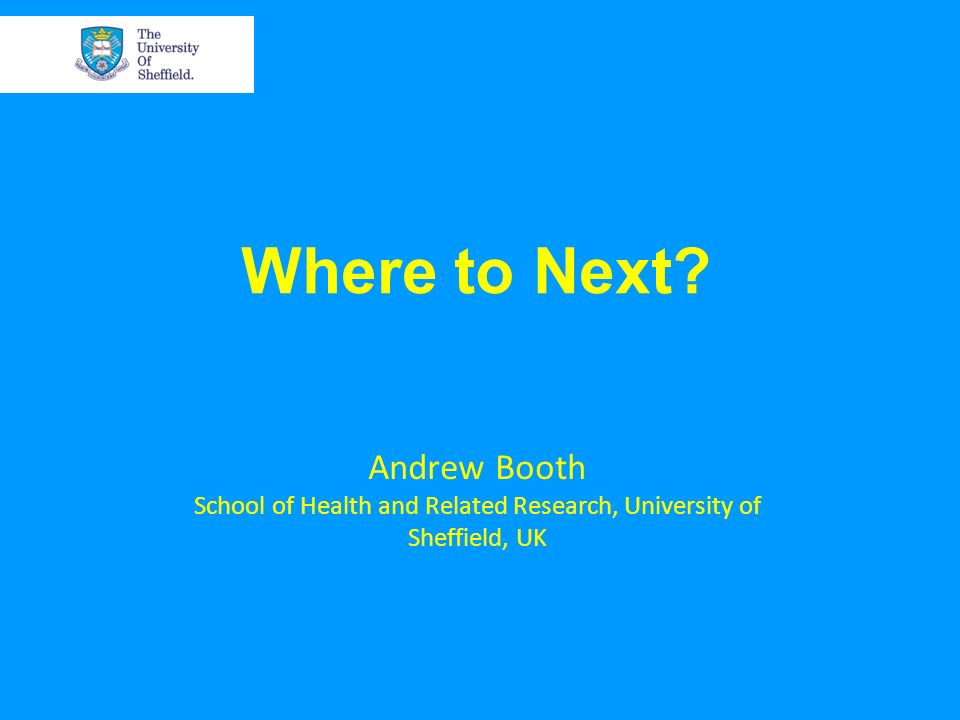 Where to Next? Andrew Booth School of Health and Related Research, University of Sheffield, UK