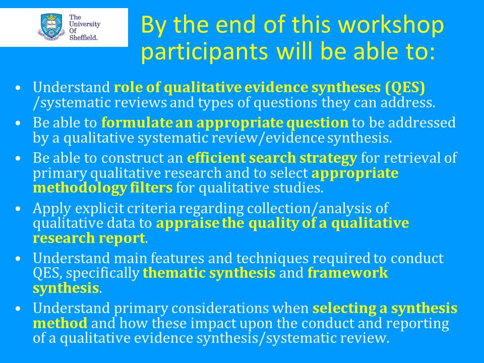 By the end of this workshop participants will be able to: Understand role of qualitative evidence syntheses (QES) /systematic reviews and types of que