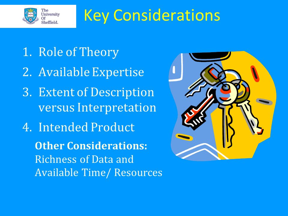 Key Considerations 1.Role of Theory 2.Available Expertise 3.Extent of Description versus Interpretation 4.Intended Product Other Considerations: Richn