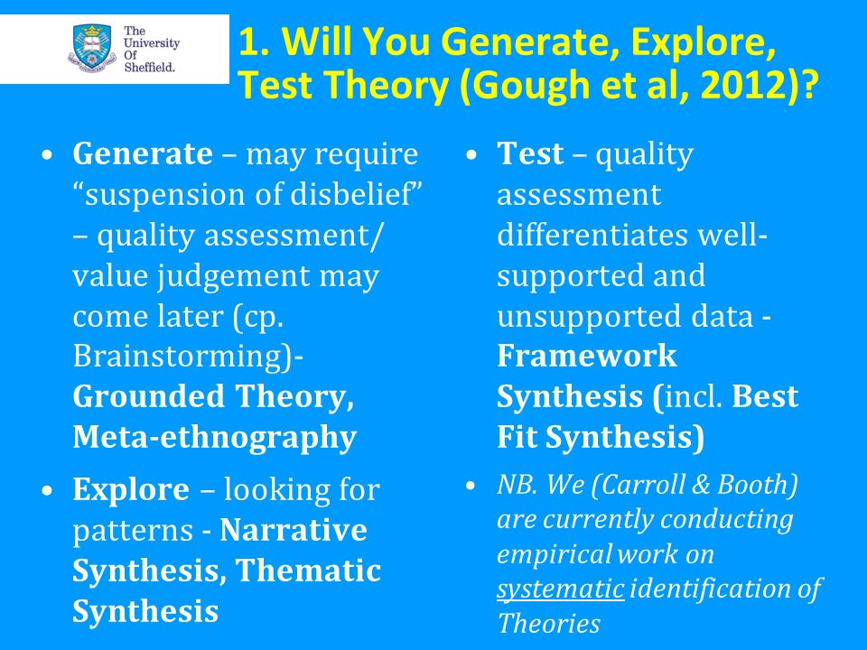 1. Will You Generate, Explore, Test Theory (Gough et al, 2012)? Generate – may require suspension of disbelief – quality assessment/ value judgement m