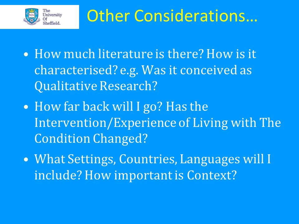 Other Considerations… How much literature is there? How is it characterised? e.g. Was it conceived as Qualitative Research? How far back will I go? Ha