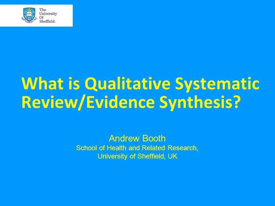 What is Qualitative Systematic Review/Evidence Synthesis? Andrew Booth School of Health and Related Research, University of Sheffield, UK