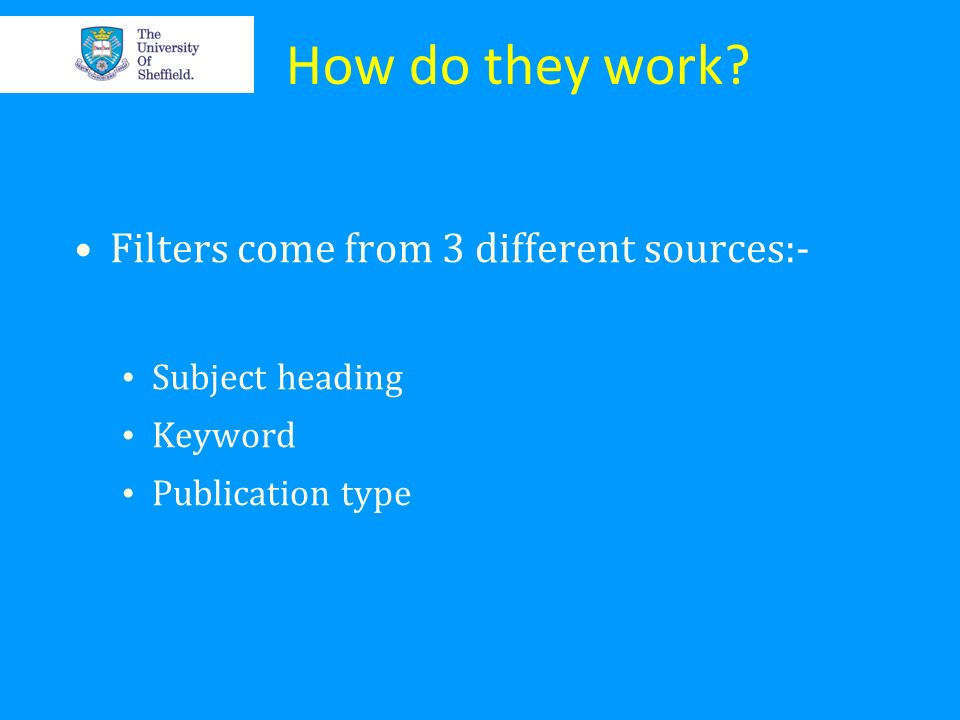 How do they work? Filters come from 3 different sources:- Subject heading Keyword Publication type