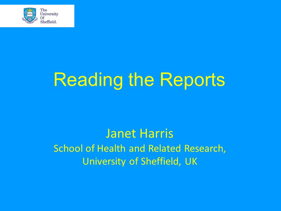 Reading the Reports Janet Harris School of Health and Related Research, University of Sheffield, UK