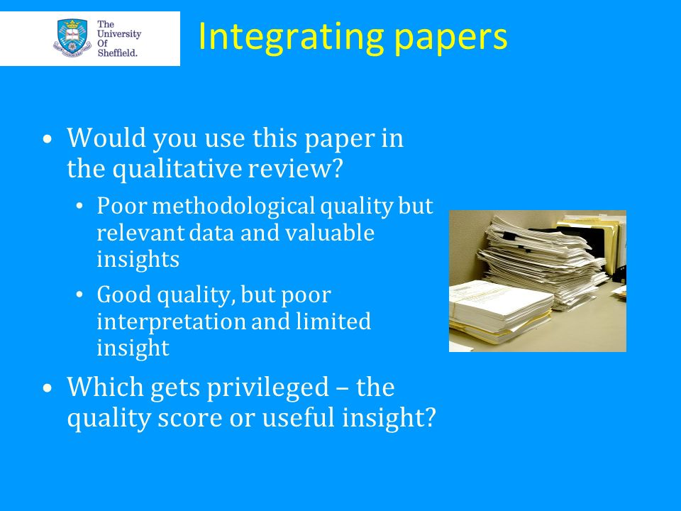 Integrating papers Would you use this paper in the qualitative review? Poor methodological quality but relevant data and valuable insights Good qualit
