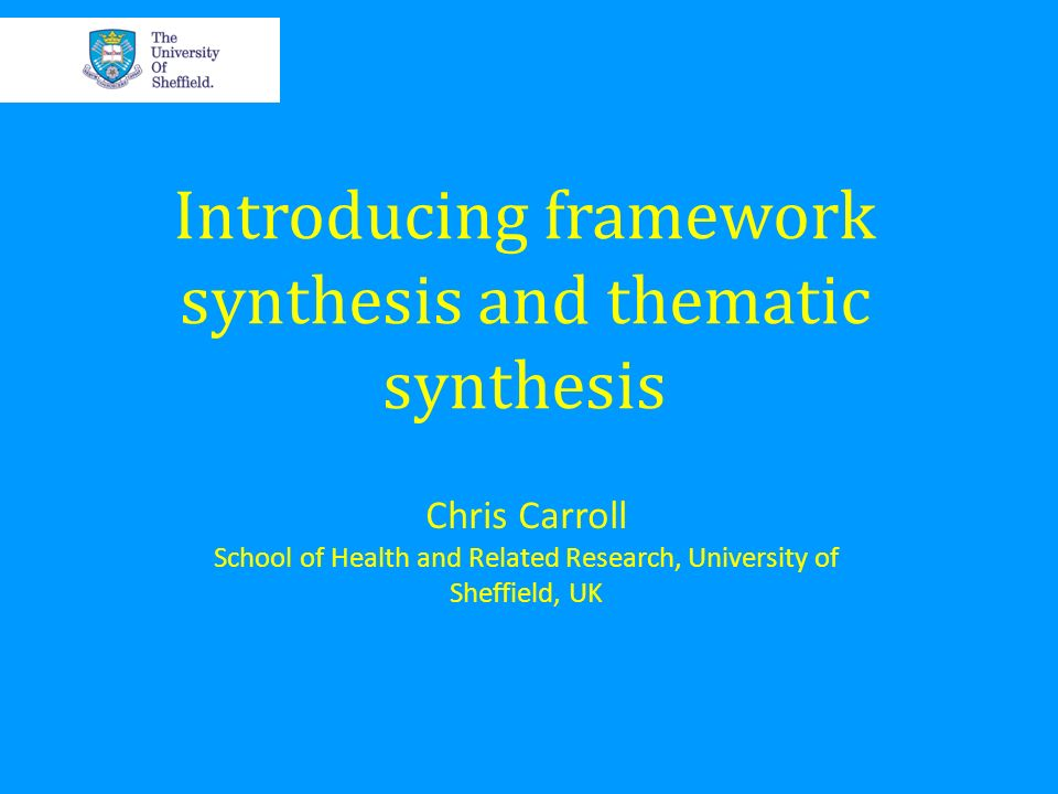 Introducing framework synthesis and thematic synthesis Chris Carroll School of Health and Related Research, University of Sheffield, UK
