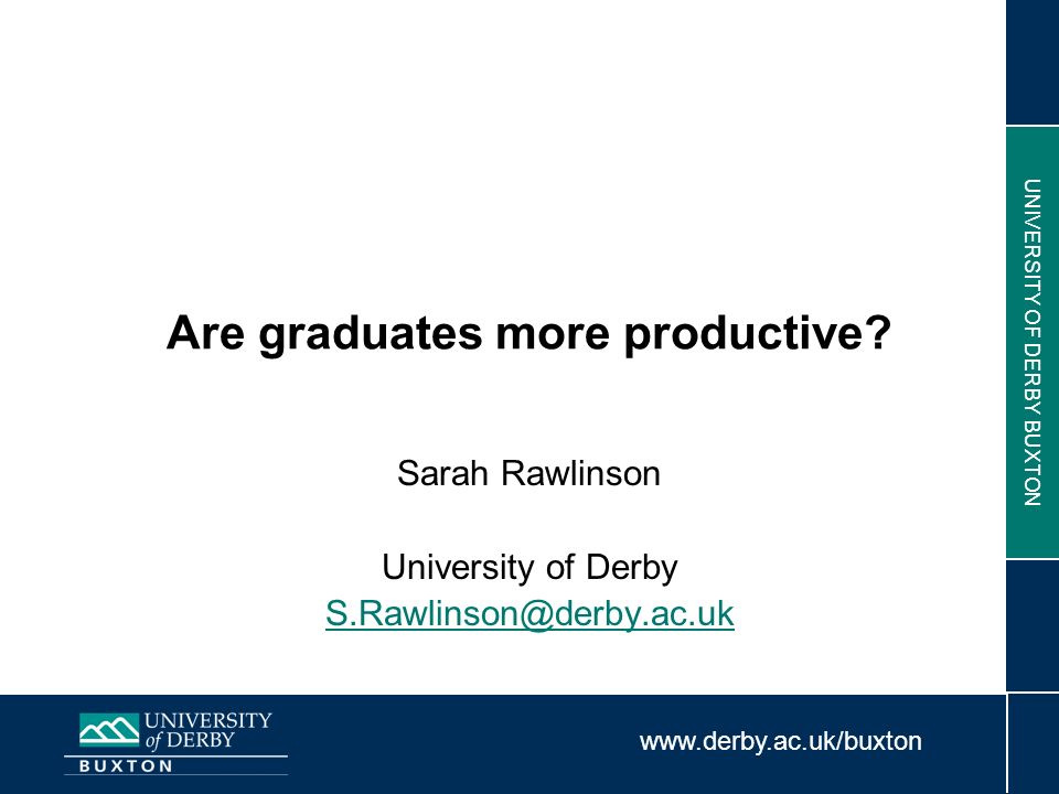 www.derby.ac.uk/buxton UNIVERSITY OF DERBY BUXTON Are graduates more productive? Sarah Rawlinson University of Derby S.Rawlinson@derby.ac.uk