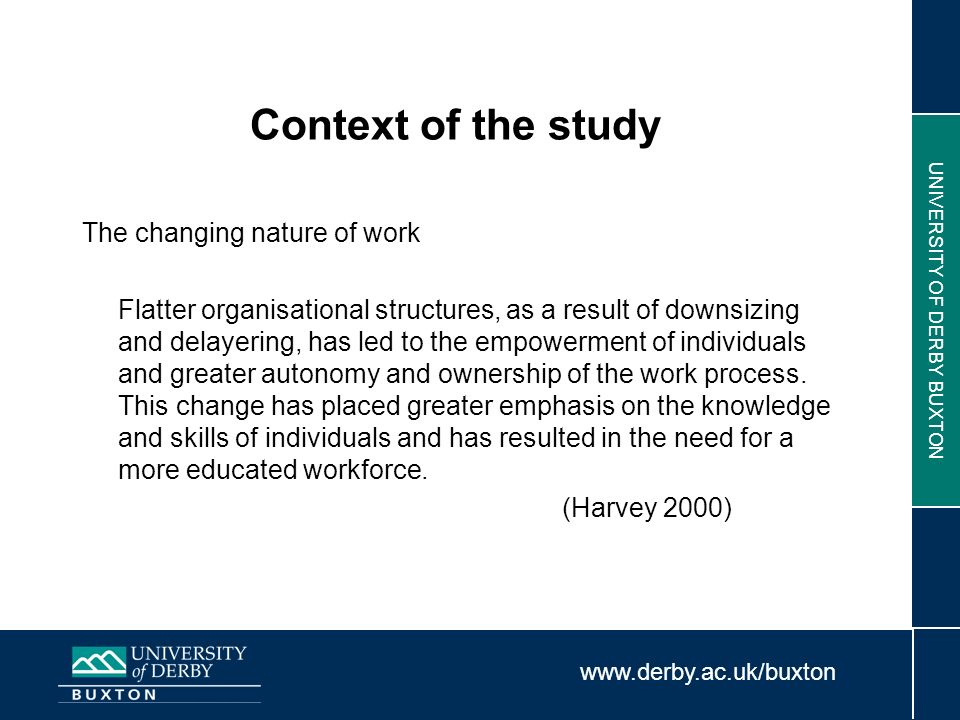 www.derby.ac.uk/buxton UNIVERSITY OF DERBY BUXTON Context of the study The changing nature of work Flatter organisational structures, as a result of d