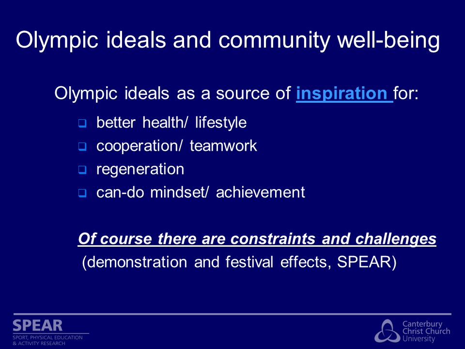 Olympic ideals and community well-being Olympic ideals as a source of inspiration for: better health/ lifestyle cooperation/ teamwork regeneration can-do mindset/ achievement Of course there are constraints and challenges (demonstration and festival effects, SPEAR)