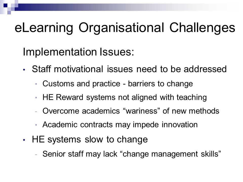 Implementation Issues: Staff motivational issues need to be addressed Customs and practice - barriers to change HE Reward systems not aligned with teaching - Overcome academics wariness of new methods Academic contracts may impede innovation HE systems slow to change - Senior staff may lack change management skills eLearning Organisational Challenges
