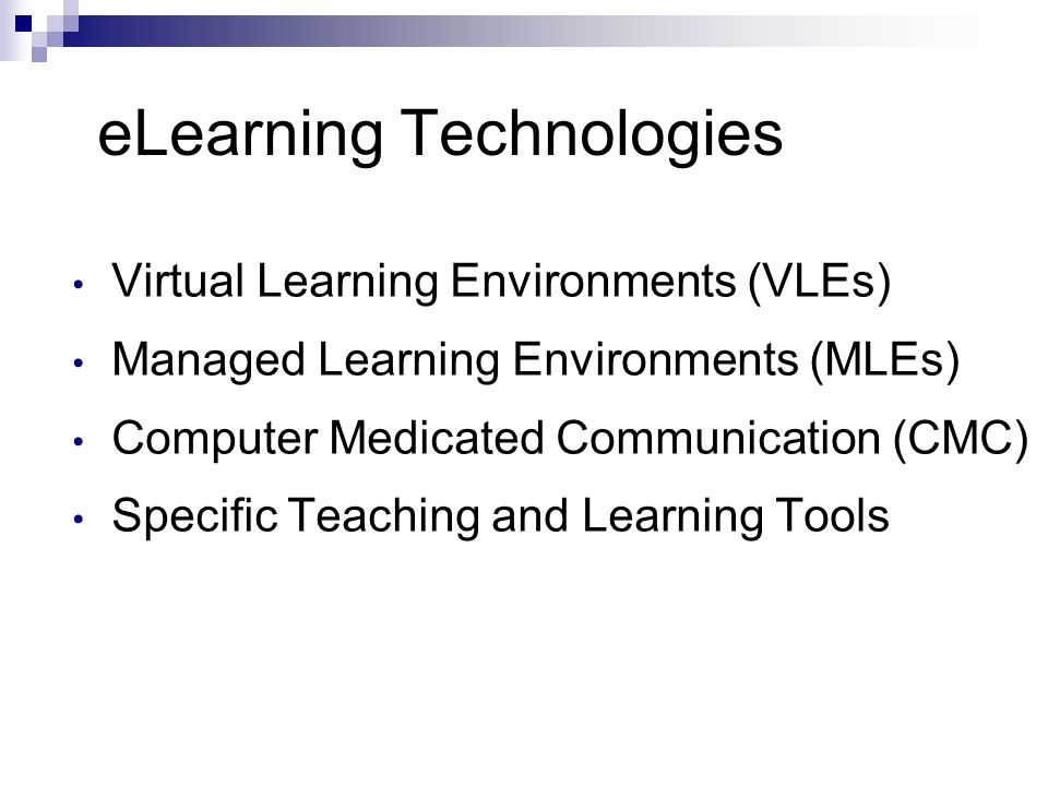eLearning Technologies Virtual Learning Environments (VLEs) Managed Learning Environments (MLEs) Computer Medicated Communication (CMC) Specific Teaching and Learning Tools