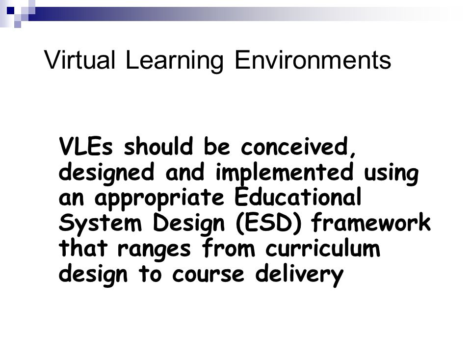Virtual Learning Environments VLEs should be conceived, designed and implemented using an appropriate Educational System Design (ESD) framework that ranges from curriculum design to course delivery