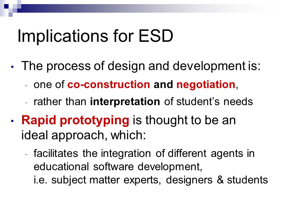 Implications for ESD The process of design and development is: - one of co-construction and negotiation, - rather than interpretation of students needs Rapid prototyping is thought to be an ideal approach, which: - facilitates the integration of different agents in educational software development, i.e.