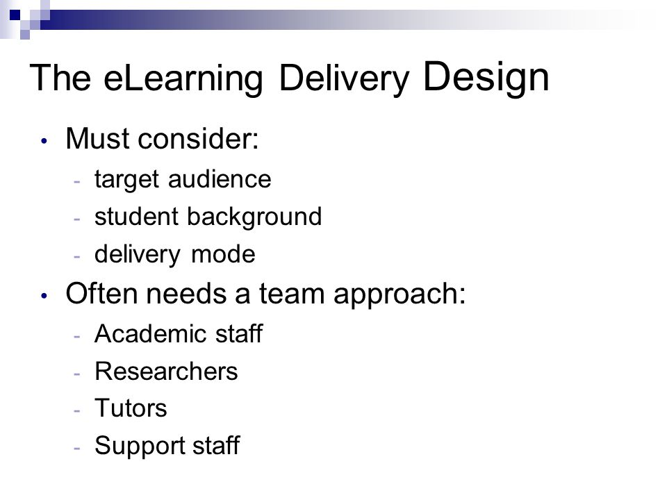 The eLearning Delivery Design Must consider: - target audience - student background - delivery mode Often needs a team approach: - Academic staff - Researchers - Tutors - Support staff