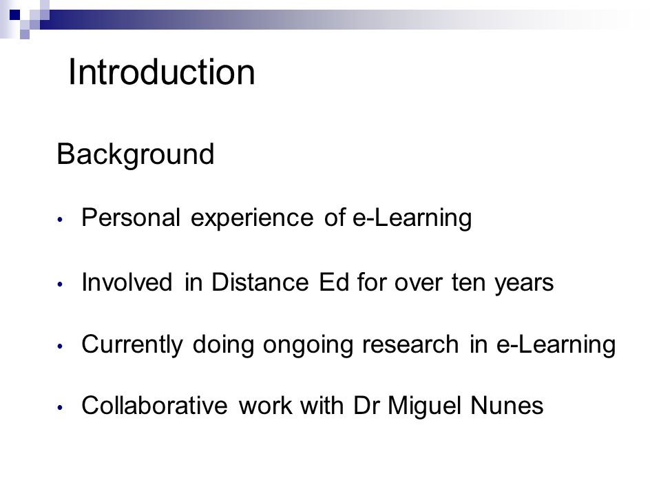 Introduction Background Personal experience of e-Learning Involved in Distance Ed for over ten years Currently doing ongoing research in e-Learning Collaborative work with Dr Miguel Nunes