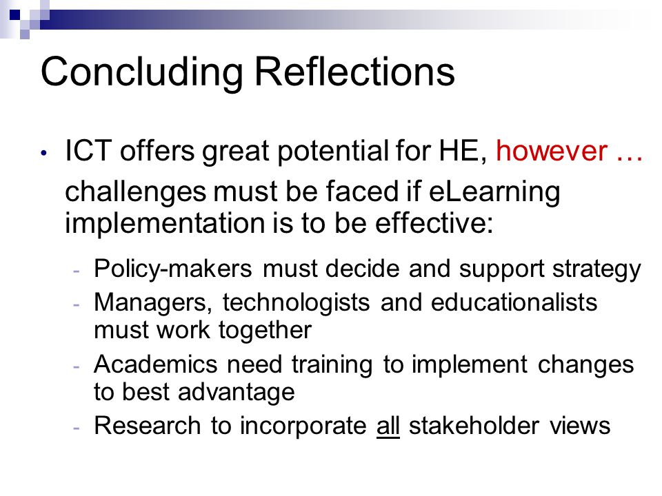 Concluding Reflections ICT offers great potential for HE, however … challenges must be faced if eLearning implementation is to be effective: - Policy-makers must decide and support strategy - Managers, technologists and educationalists must work together - Academics need training to implement changes to best advantage - Research to incorporate all stakeholder views