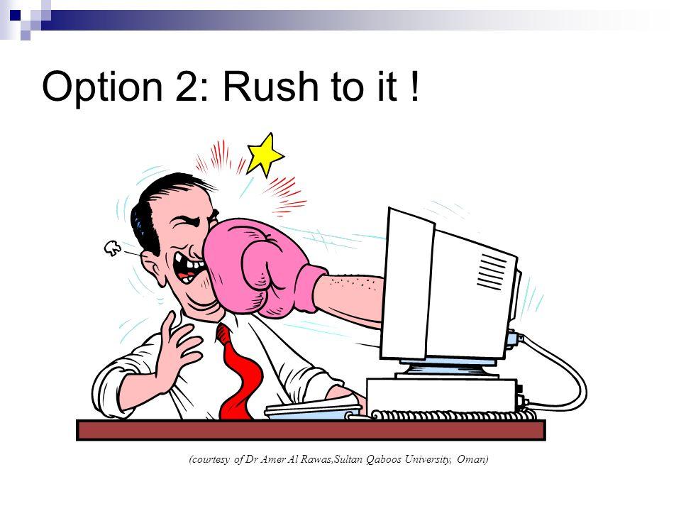Option 2: Rush to it ! (courtesy of Dr Amer Al Rawas,Sultan Qaboos University, Oman)
