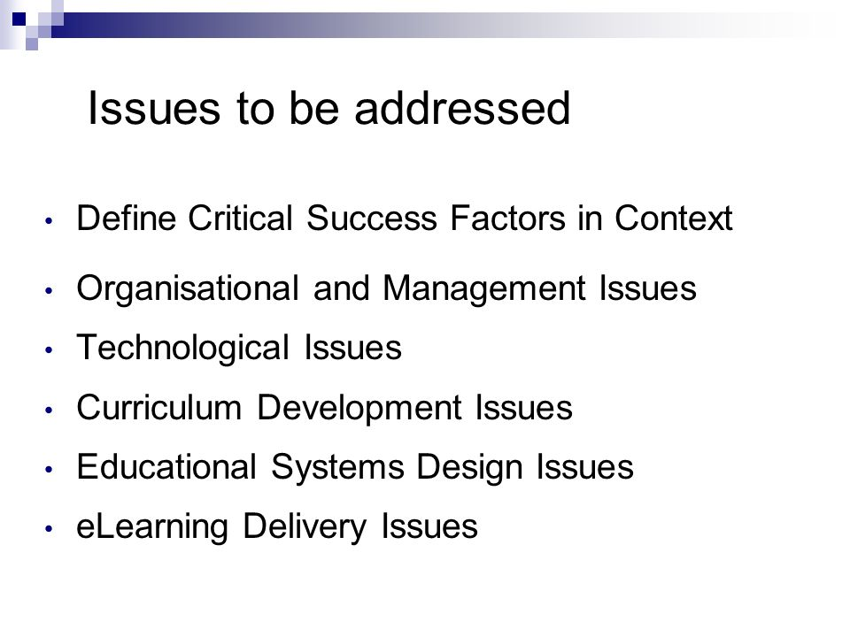 Issues to be addressed Define Critical Success Factors in Context Organisational and Management Issues Technological Issues Curriculum Development Issues Educational Systems Design Issues eLearning Delivery Issues