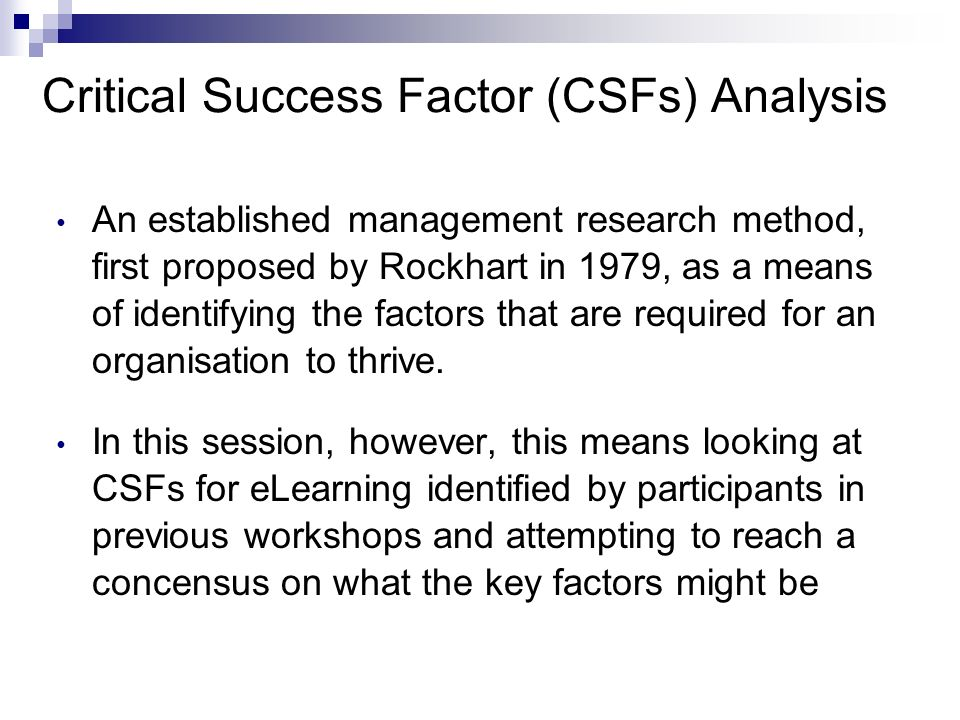 Critical Success Factor (CSFs) Analysis An established management research method, first proposed by Rockhart in 1979, as a means of identifying the f