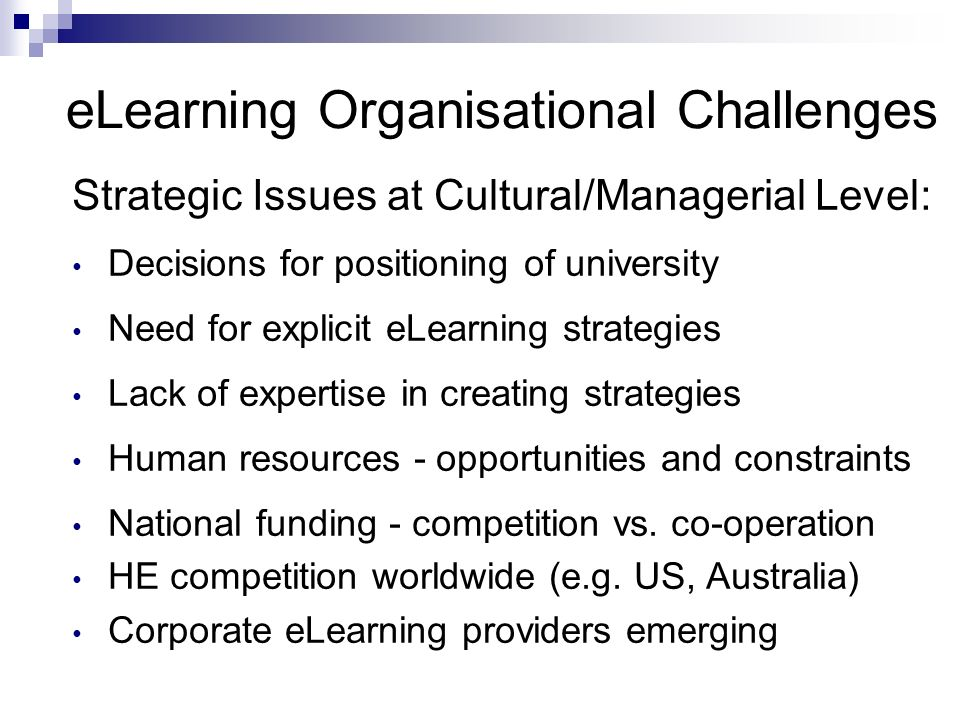 eLearning Organisational Challenges Strategic Issues at Cultural/Managerial Level: Decisions for positioning of university Need for explicit eLearning