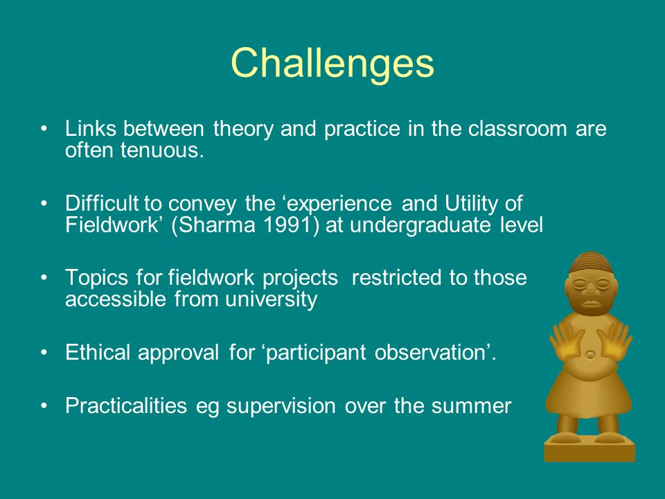 Challenges Links between theory and practice in the classroom are often tenuous.