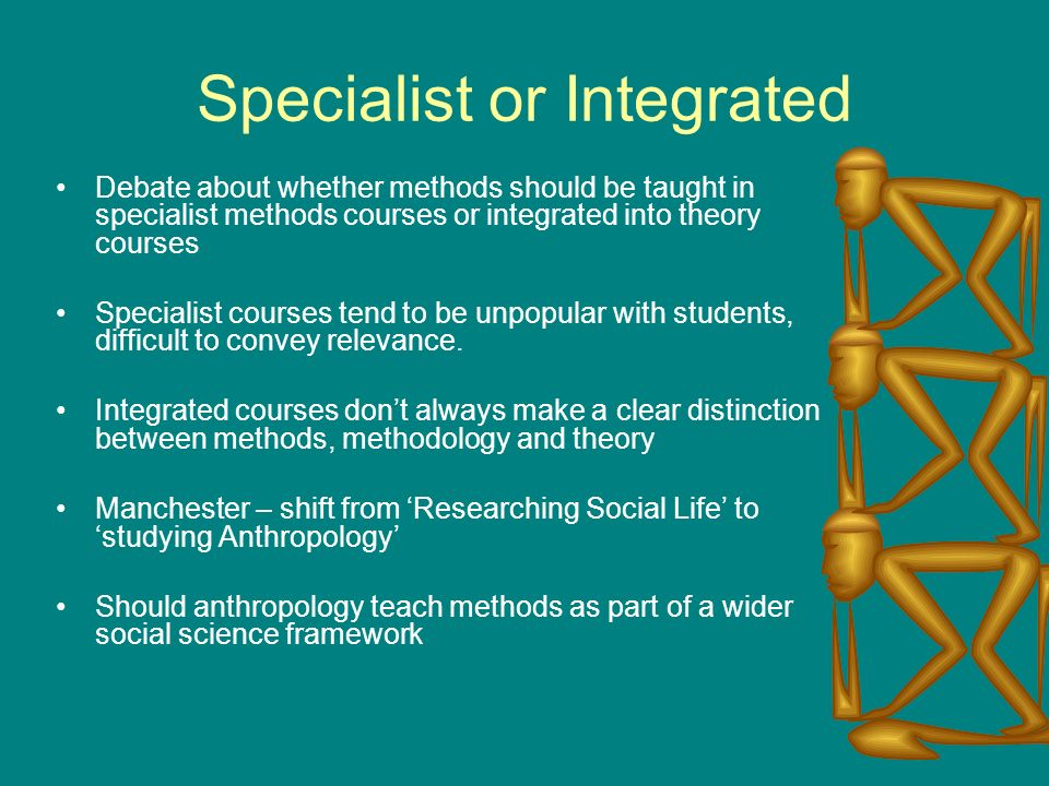 Specialist or Integrated Debate about whether methods should be taught in specialist methods courses or integrated into theory courses Specialist courses tend to be unpopular with students, difficult to convey relevance.
