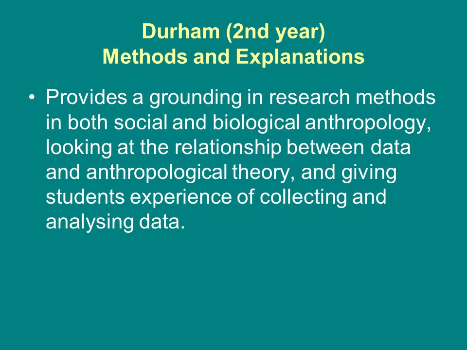 Durham (2nd year) Methods and Explanations Provides a grounding in research methods in both social and biological anthropology, looking at the relationship between data and anthropological theory, and giving students experience of collecting and analysing data.