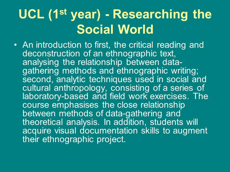 UCL (1 st year) - Researching the Social World An introduction to first, the critical reading and deconstruction of an ethnographic text, analysing the relationship between data- gathering methods and ethnographic writing; second, analytic techniques used in social and cultural anthropology, consisting of a series of laboratory-based and field work exercises.